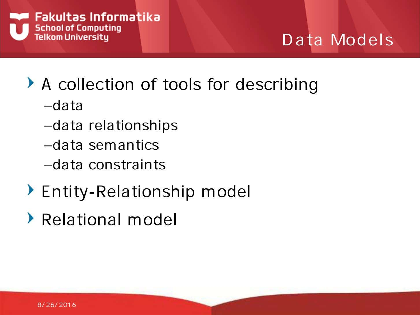Data Models A collection of tools for describing –data –data relationships –data semantics –data constraints
