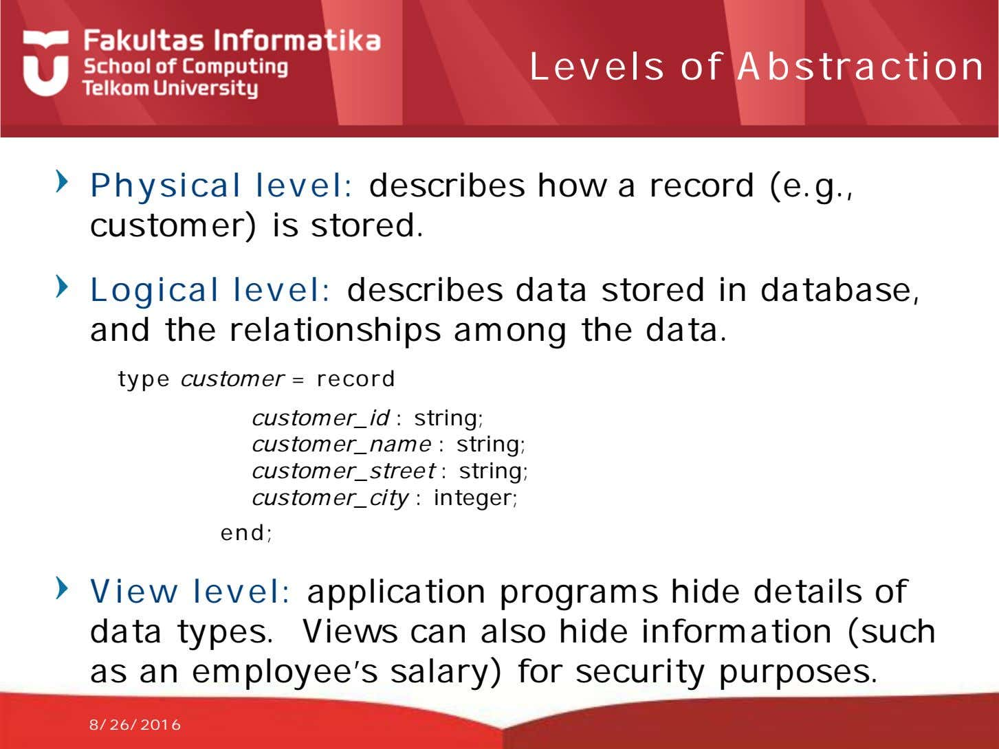 Levels of Abstraction Physical level: describes how a record (e.g., customer) is stored. Logical level: