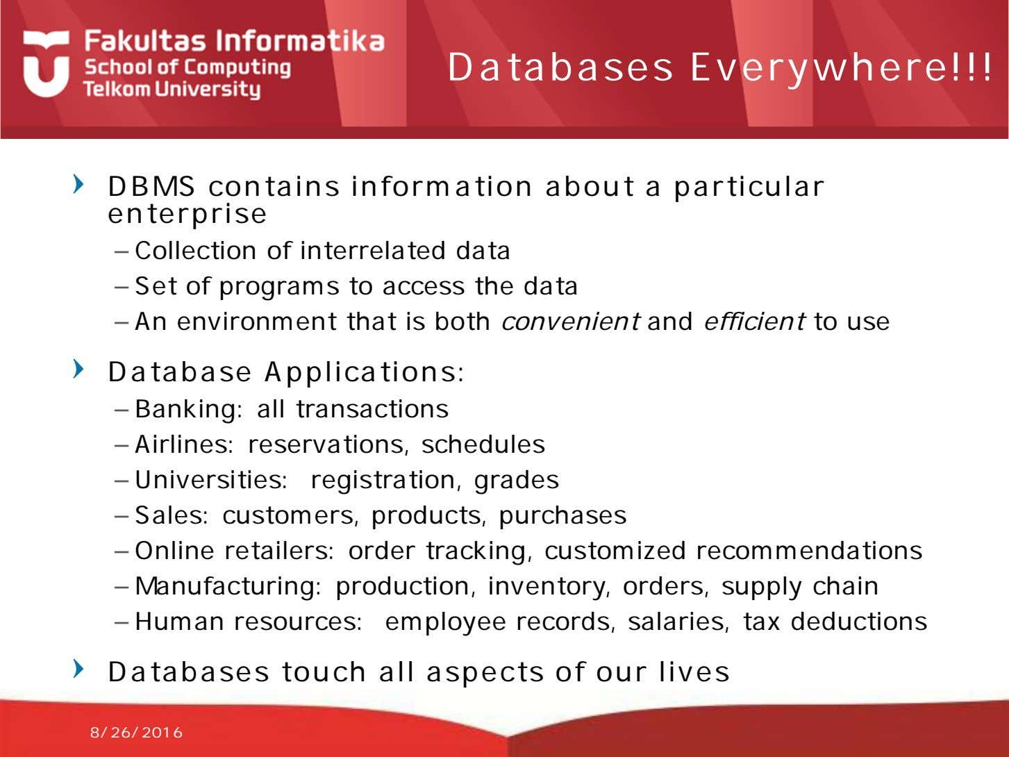Databases Everywhere!!! DBMS contains information about a particular enterprise – Collection of interrelated data