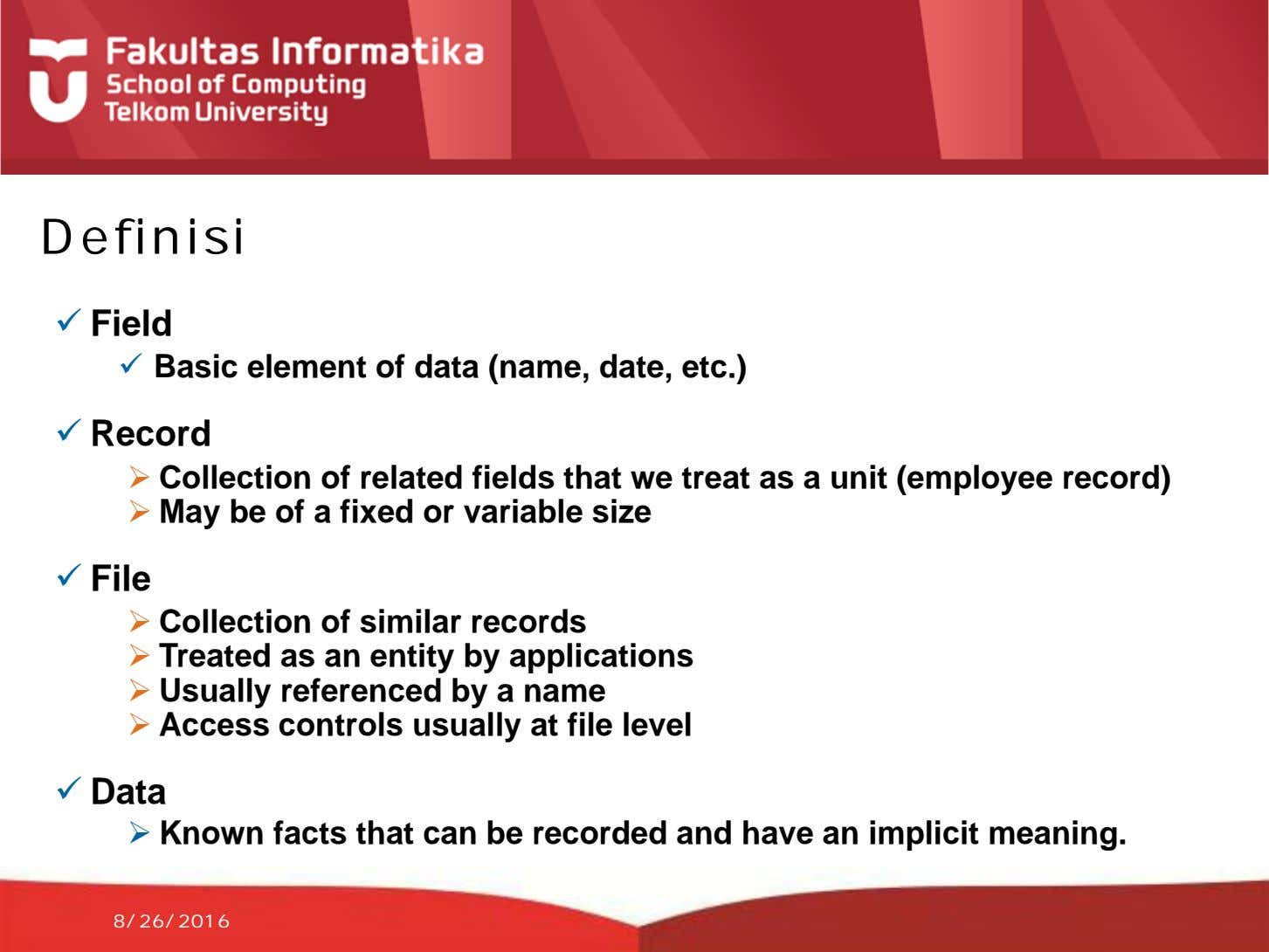 Definisi  Field  Basic element of data (name, date, etc.)  Record  Collection
