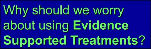Why Why should should wewe worry worry about about using using Evidence Evidence Supported Supported Treatments