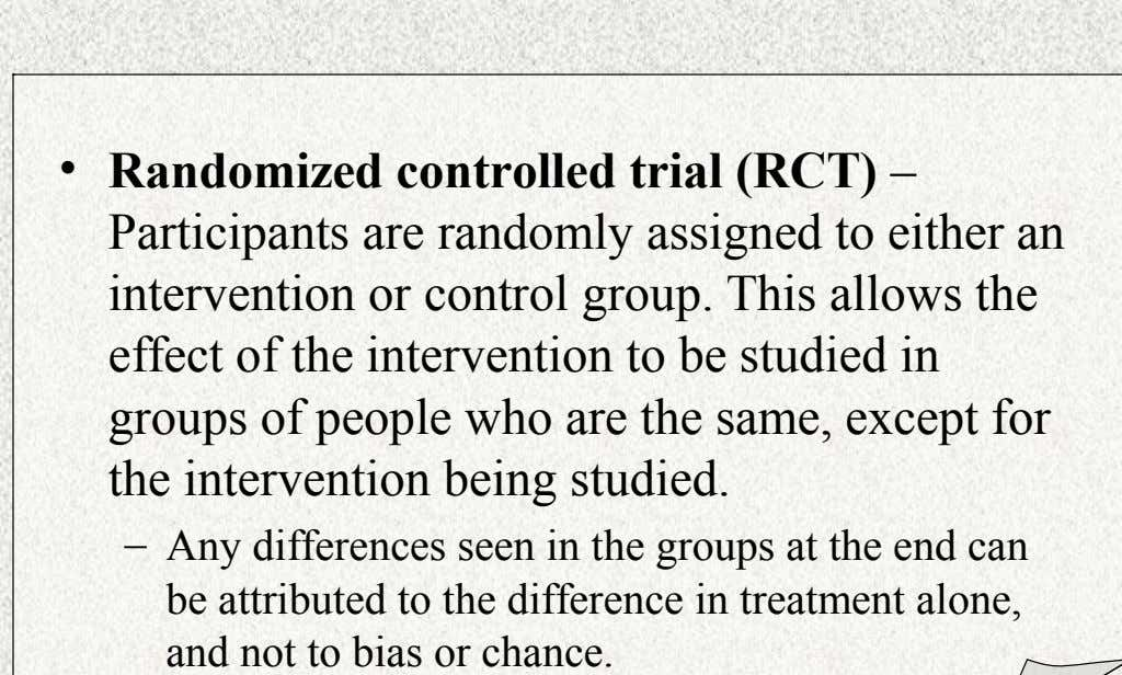 • Randomized controlled trial (RCT) – Participants are randomly assigned to either an intervention or control