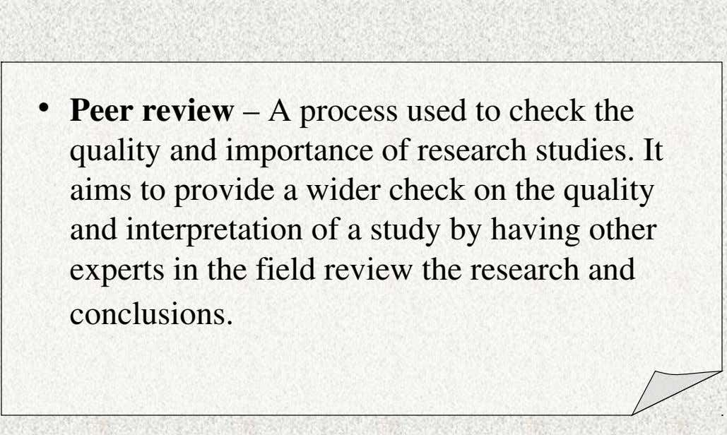 • Peer review – A process used to check the quality and importance of research studies.
