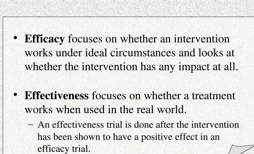 • Efficacy focuses on whether an intervention works under ideal circumstances and looks at whether the