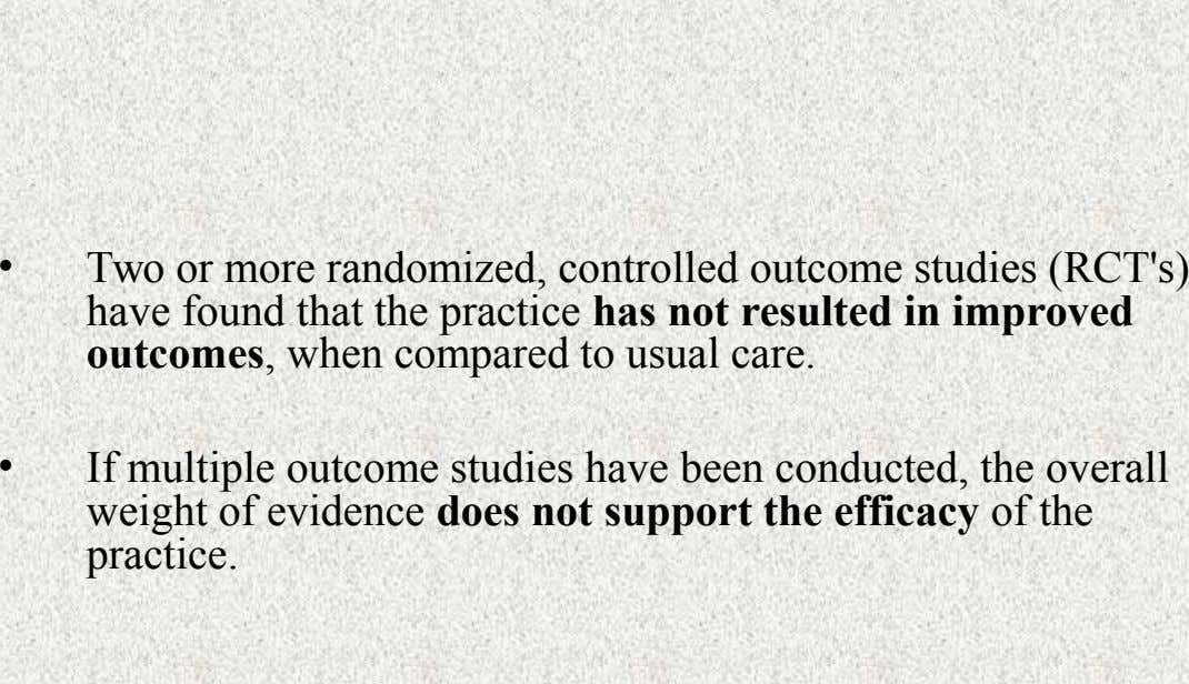 • Two or more randomized, controlled outcome studies (RCT's) have found that the practice has not
