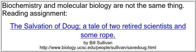 Biochemistry and molecular biology are not the same thing. Reading assignment: The Salvation of Doug;