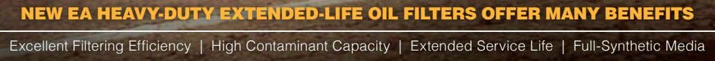 new eA heAVy-duty eXtended-life oil filters offer mAny benefits Excellent Filtering Efficiency | High Contaminant