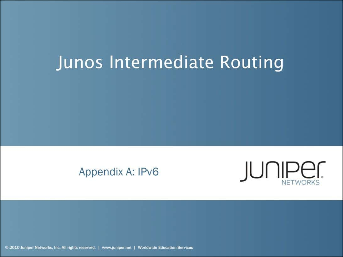 Junos Intermediate Routing Appendix A: IPv6 © 2010 Juniper Networks, Inc. All rights reserved. |