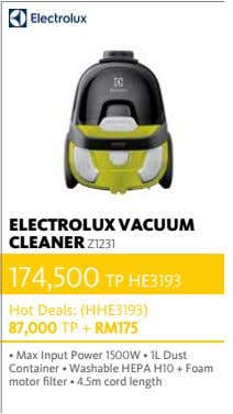 ELECTROLUX VACUUM CLEANER Z1231 174,500 TP HE3193 Hot Deals: (HHE3193) 87,000 TP + RM175 •