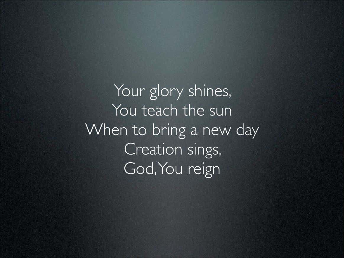 Your glory shines, You teach the sun When to bring a new day Creation sings,