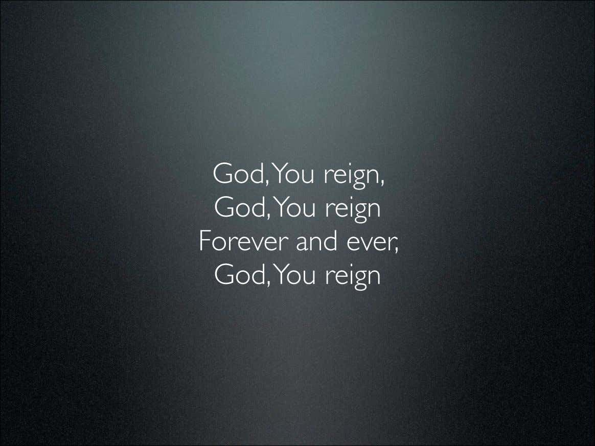 God,You reign, God,You reign Forever and ever, God,You reign