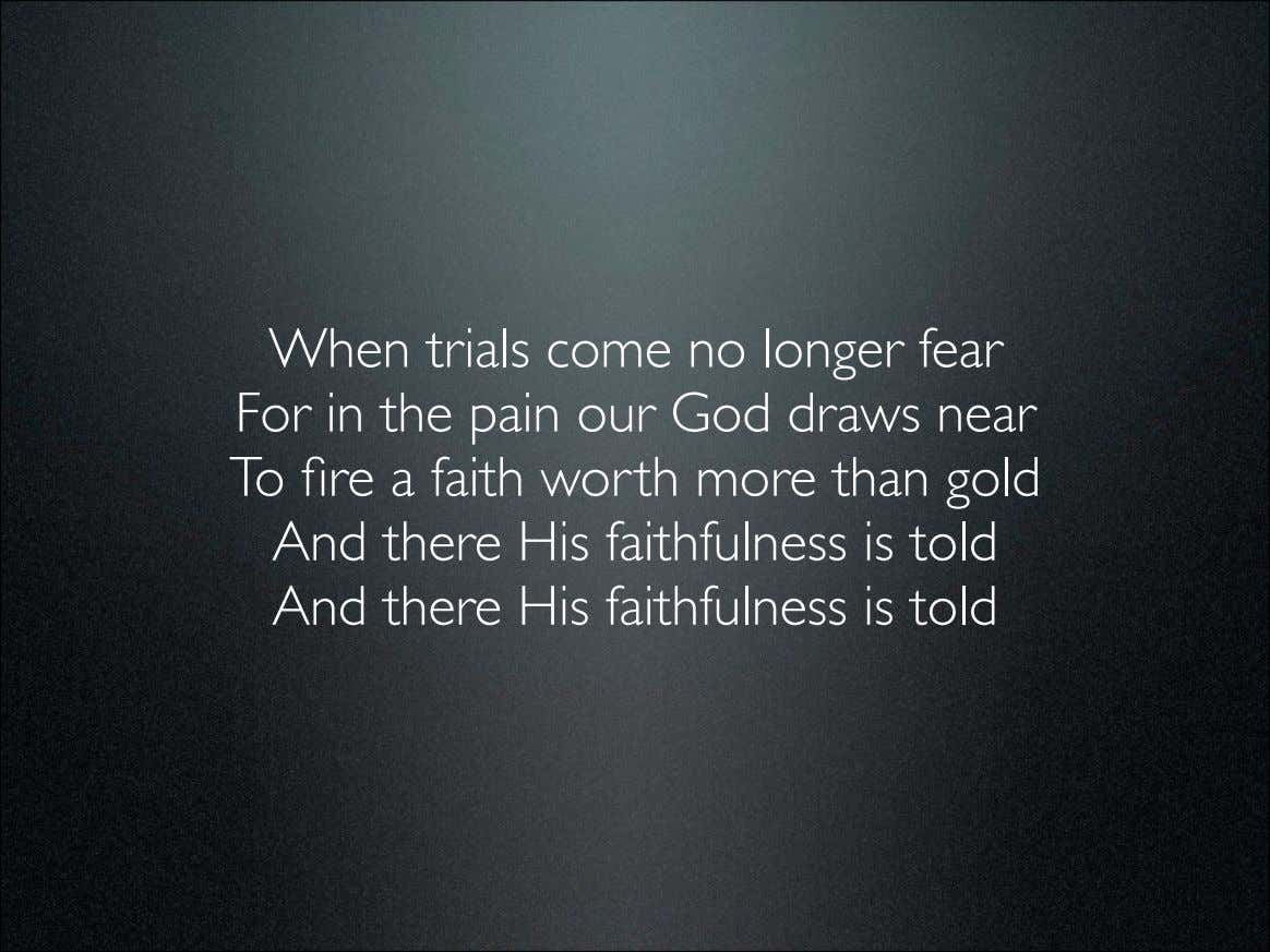 When trials come no longer fear For in the pain our God draws near To