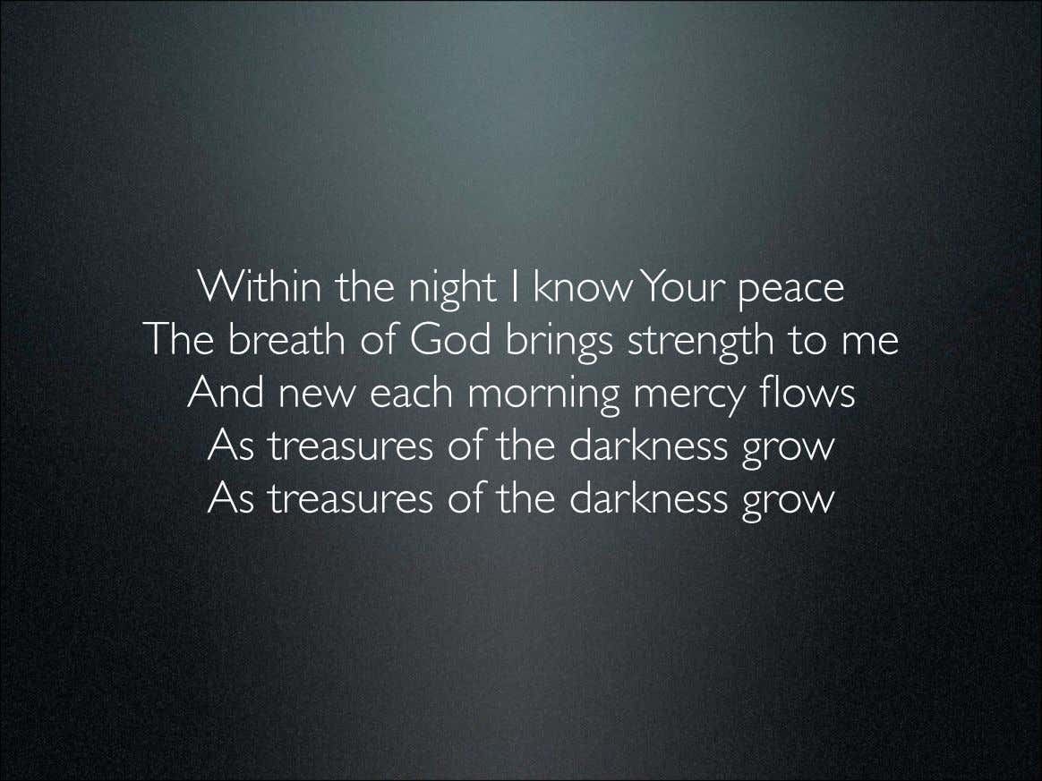 Within the night I know Your peace The breath of God brings strength to me
