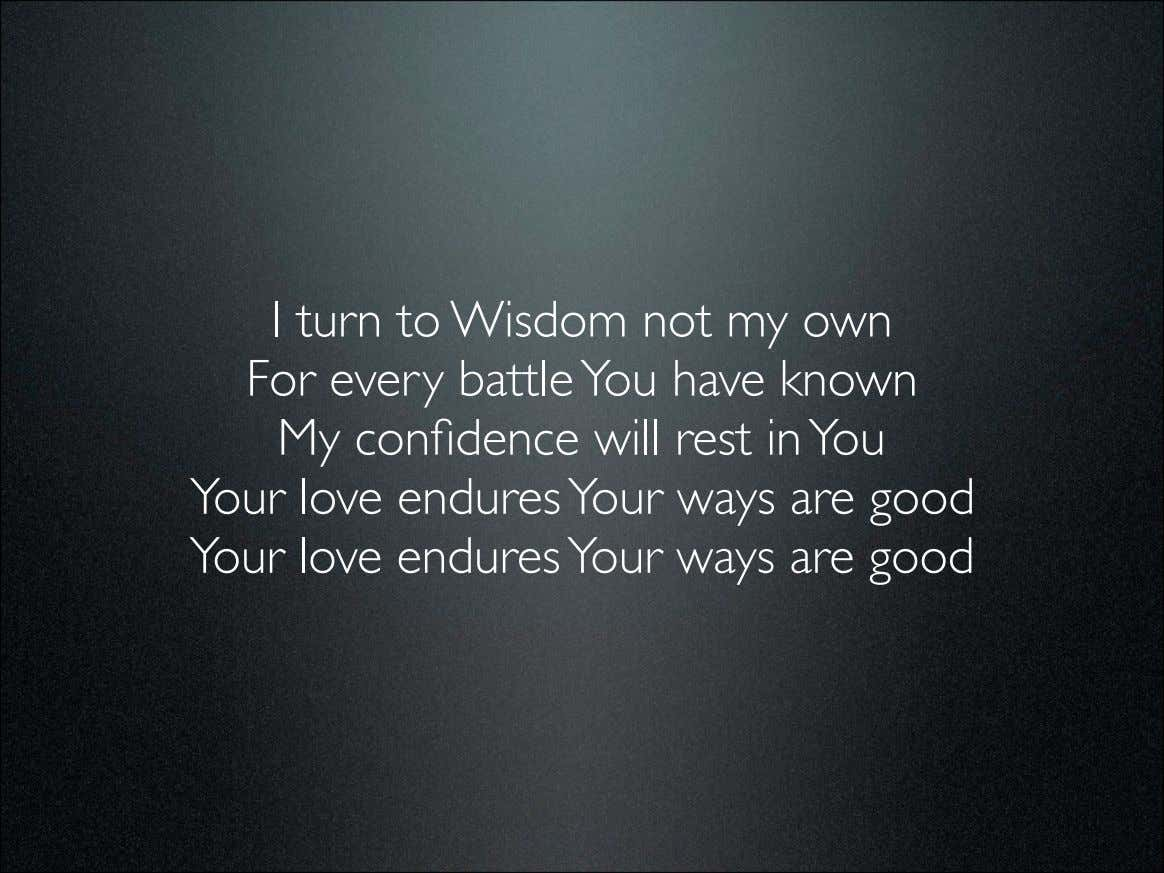 I turn to Wisdom not my own For every battle You have known My confidence