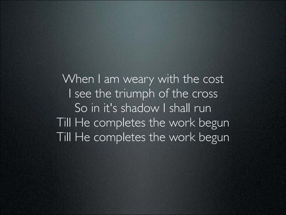 When I am weary with the cost I see the triumph of the cross So