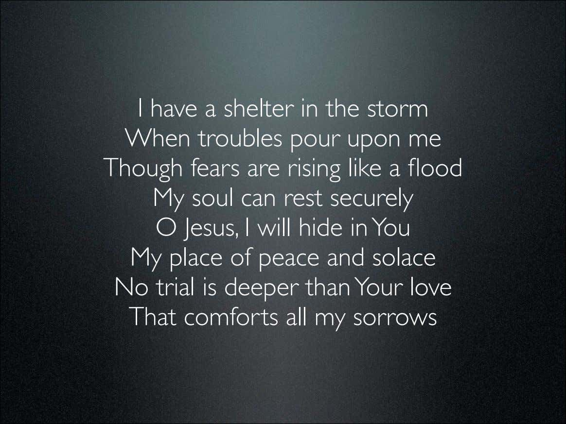 I have a shelter in the storm When troubles pour upon me Though fears are