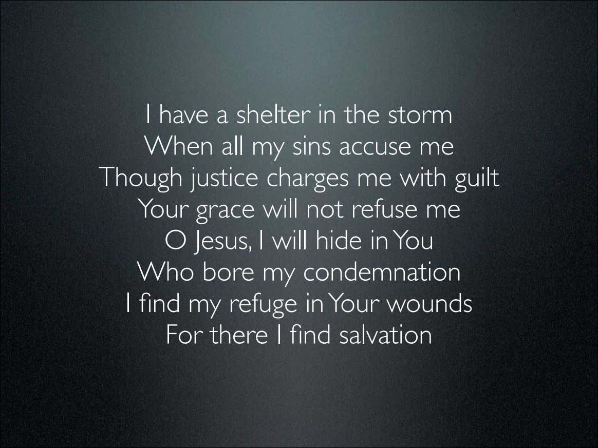 I have a shelter in the storm When all my sins accuse me Though justice