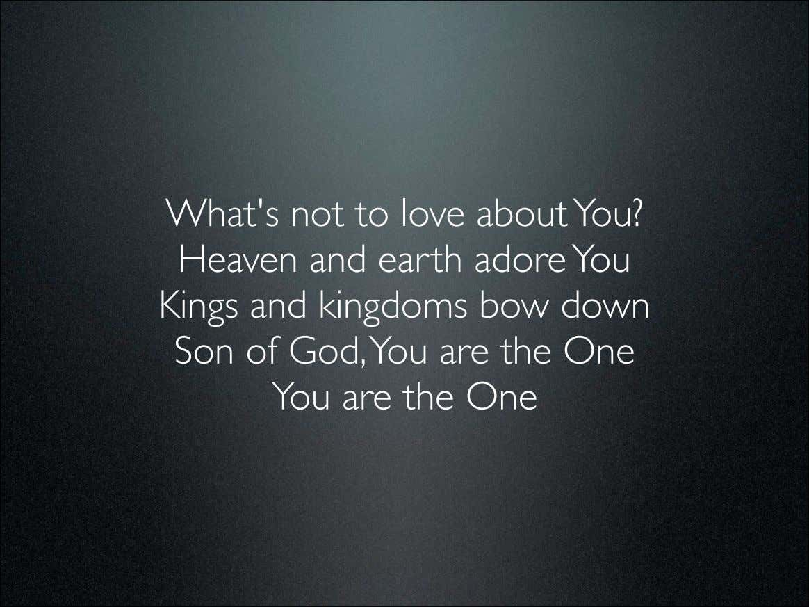 What's not to love about You? Heaven and earth adore You Kings and kingdoms bow