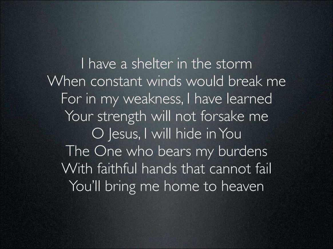 I have a shelter in the storm When constant winds would break me For in
