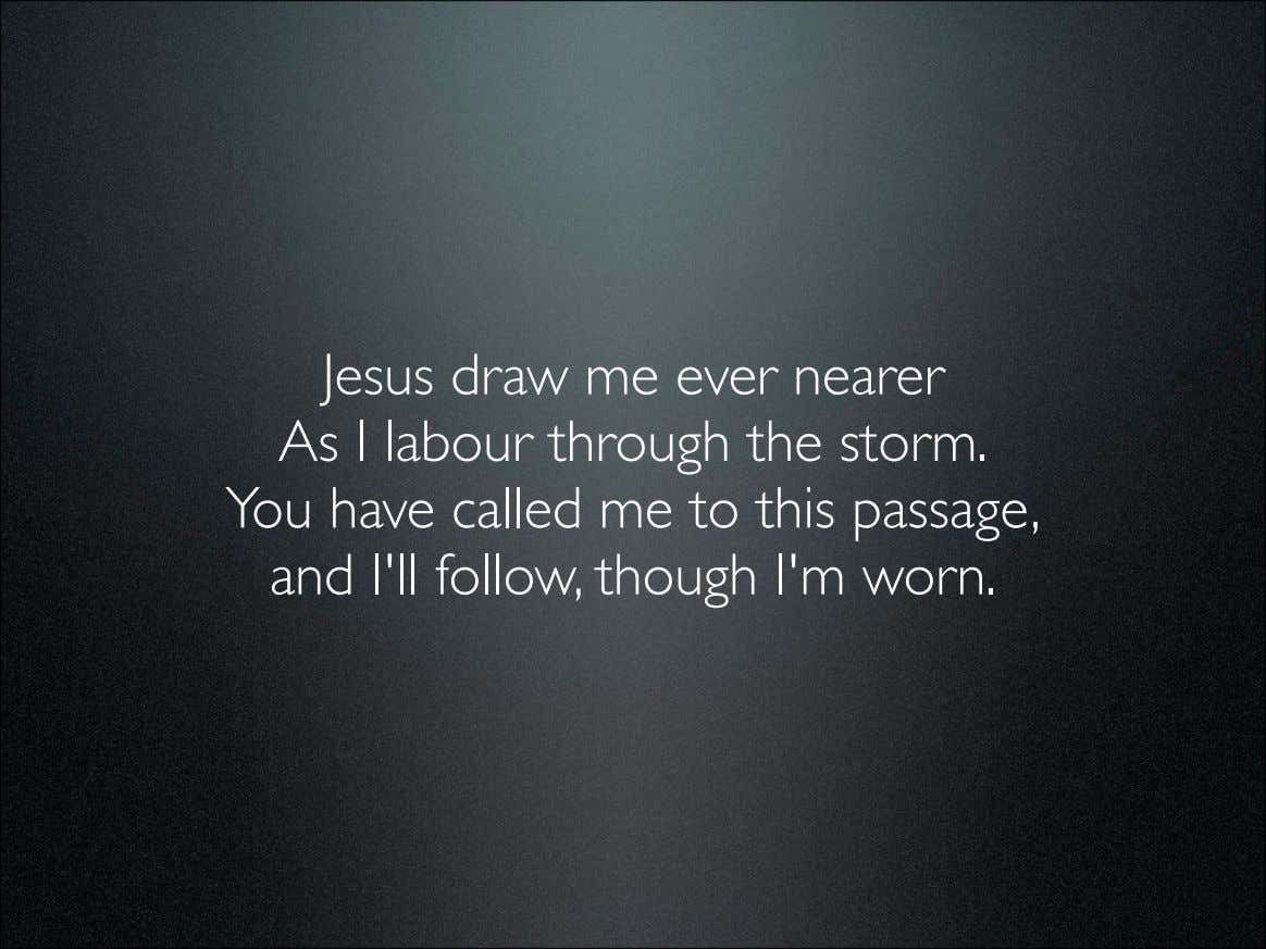 Jesus draw me ever nearer As I labour through the storm. You have called me