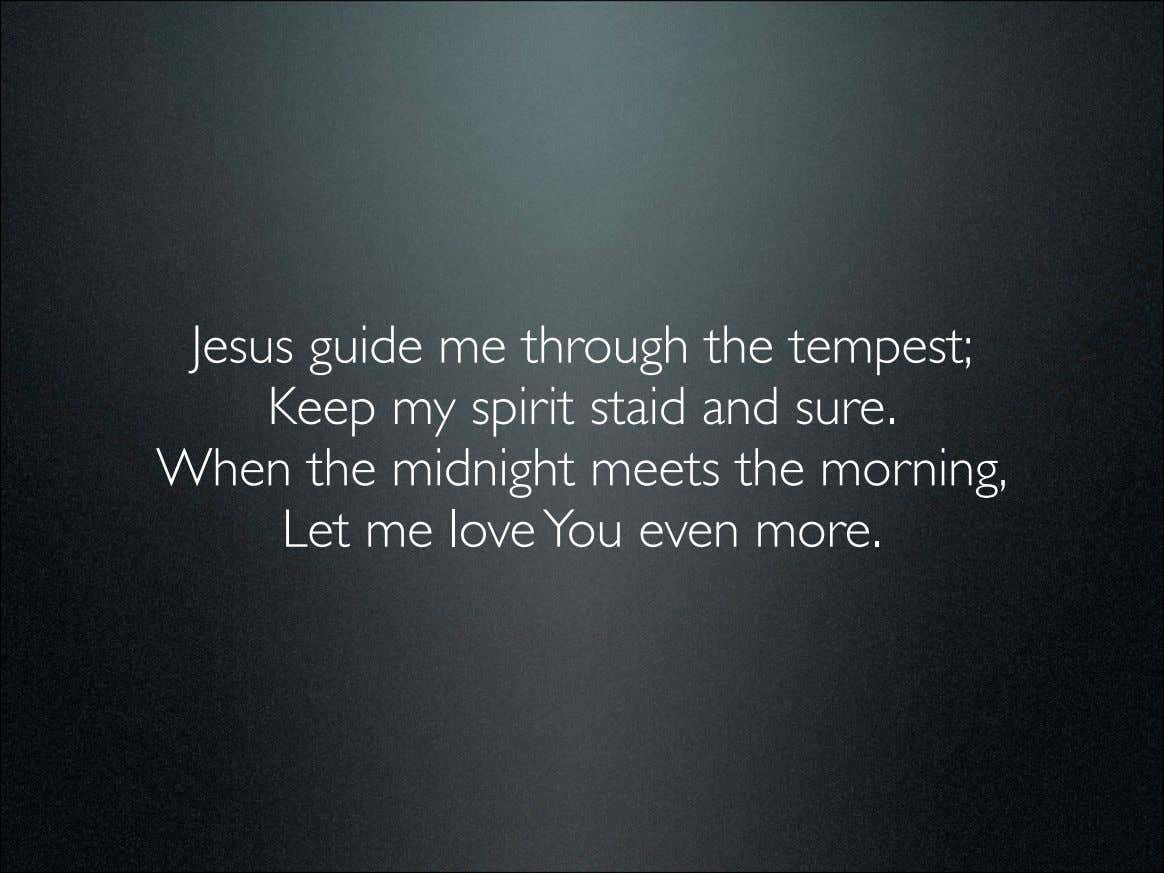 Jesus guide me through the tempest; Keep my spirit staid and sure. When the midnight