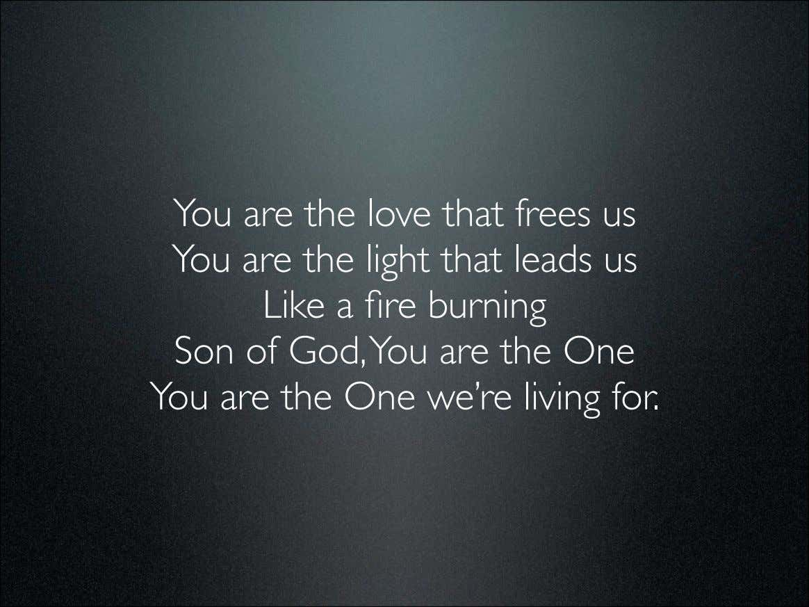You are the love that frees us You are the light that leads us Like