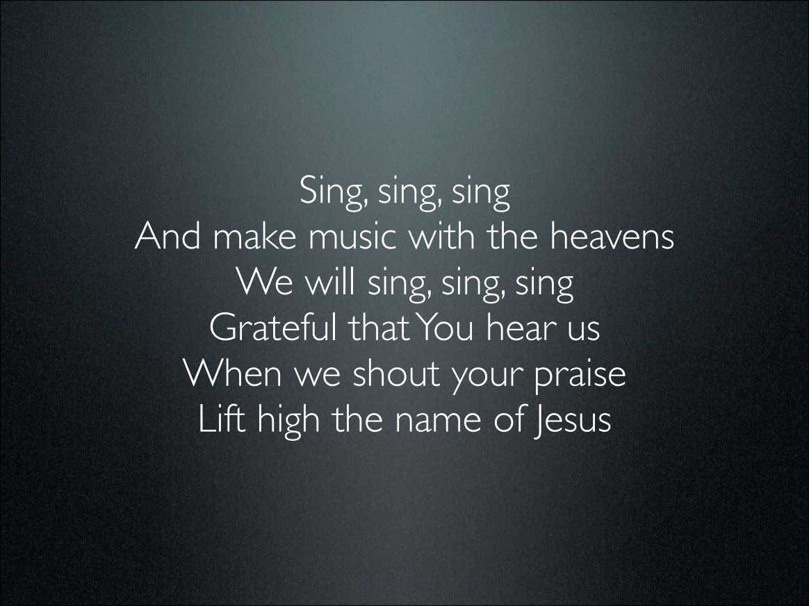 Sing, sing, sing And make music with the heavens We will sing, sing, sing Grateful