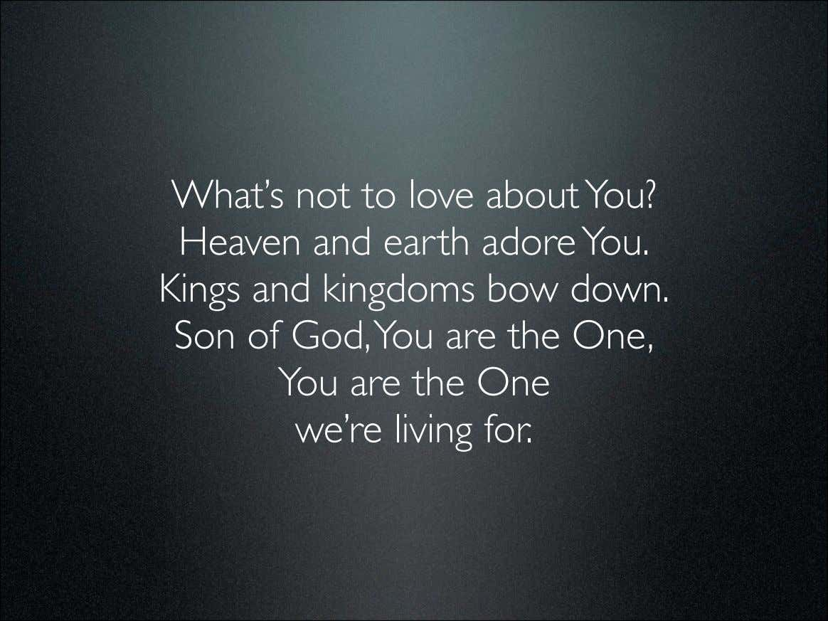 What's not to love about You? Heaven and earth adore You. Kings and kingdoms bow