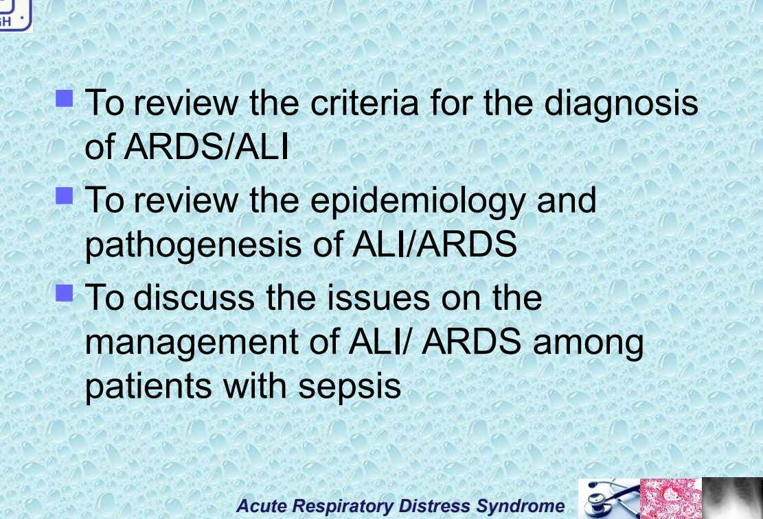  To review the criteria for the diagnosis of ARDS/ALI  To review the epidemiology and