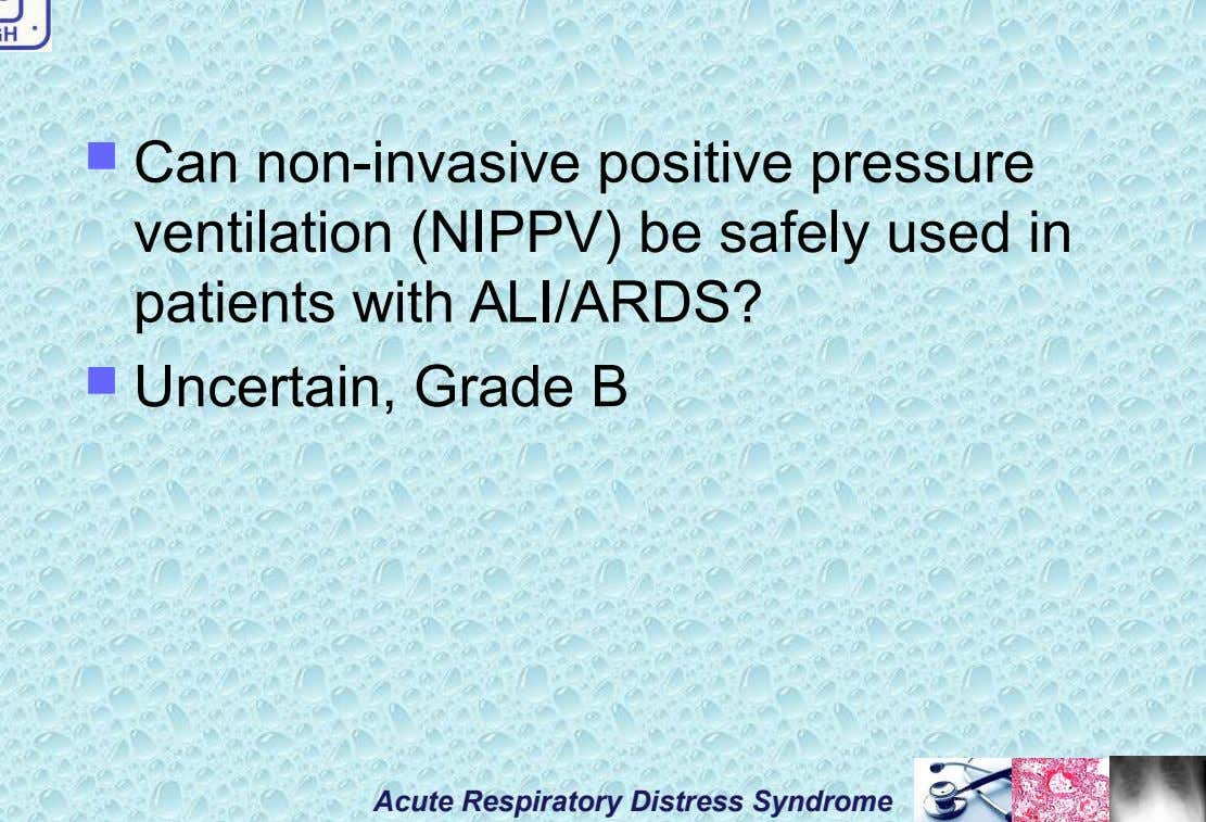  Can non-invasive positive pressure ventilation (NIPPV) be safely used in patients with ALI/ARDS?  Uncertain,
