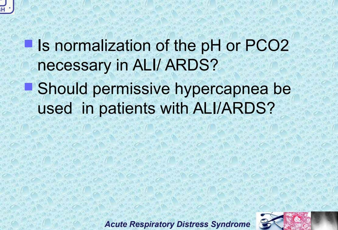  Is normalization of the pH or PCO2 necessary in ALI/ ARDS?  Should permissive hypercapnea