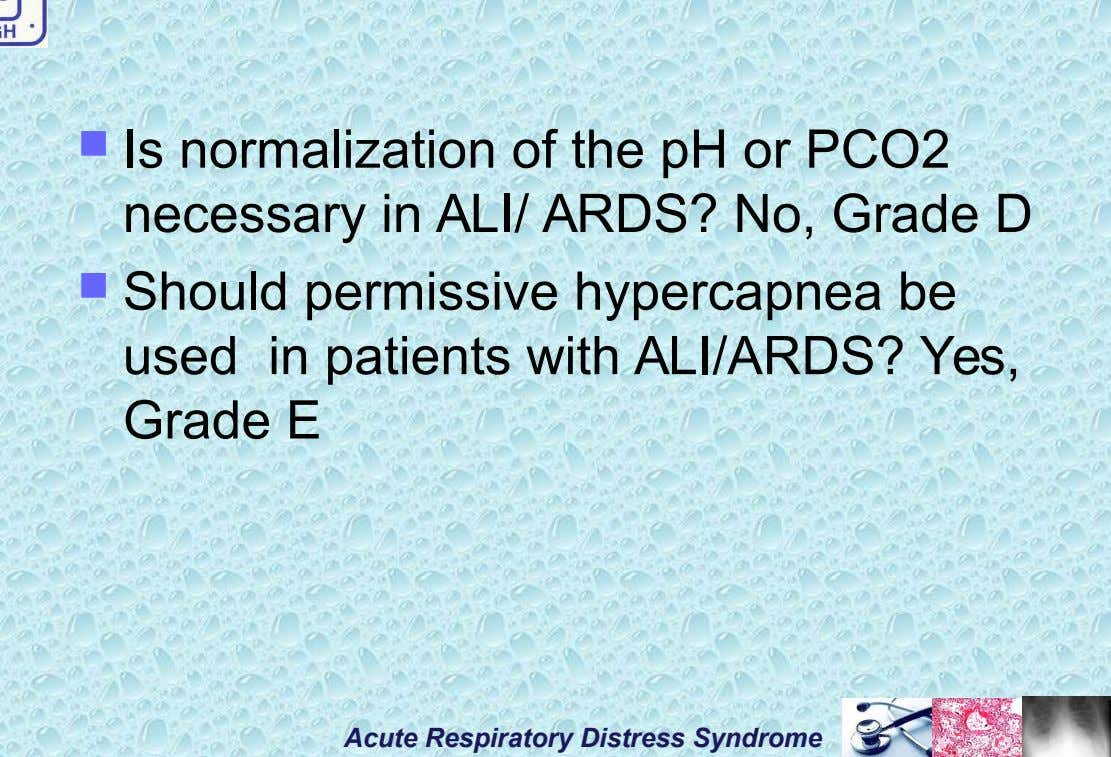  Is normalization of the pH or PCO2 necessary in ALI/ ARDS? No, Grade D 
