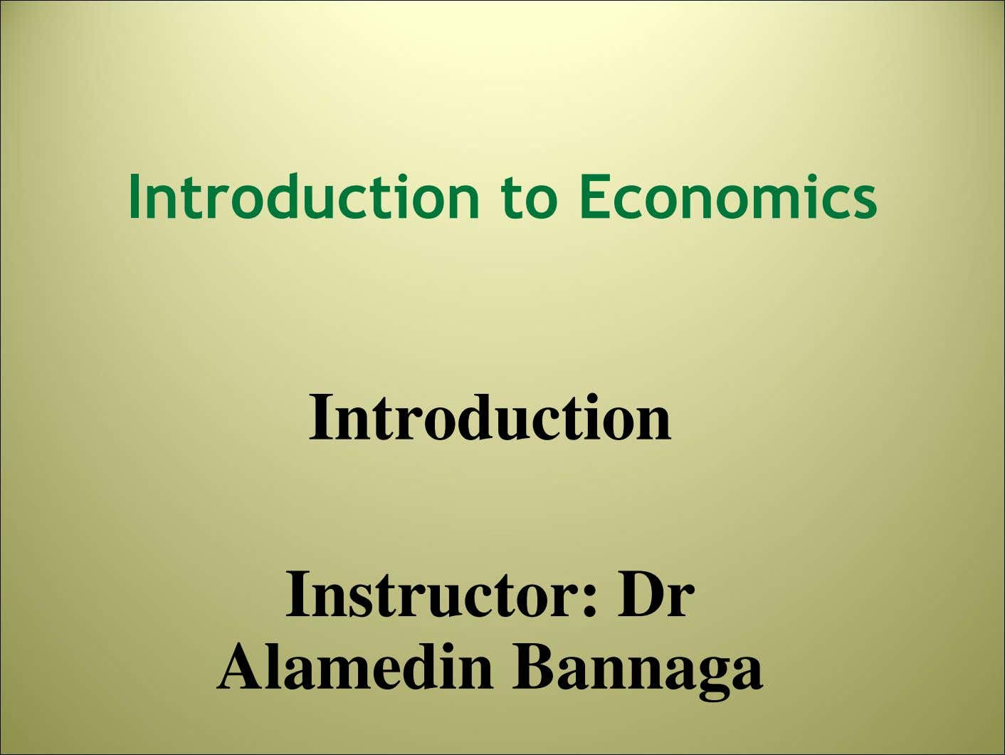 Introduction to Economics Introduction Instructor: Dr Alamedin Bannaga