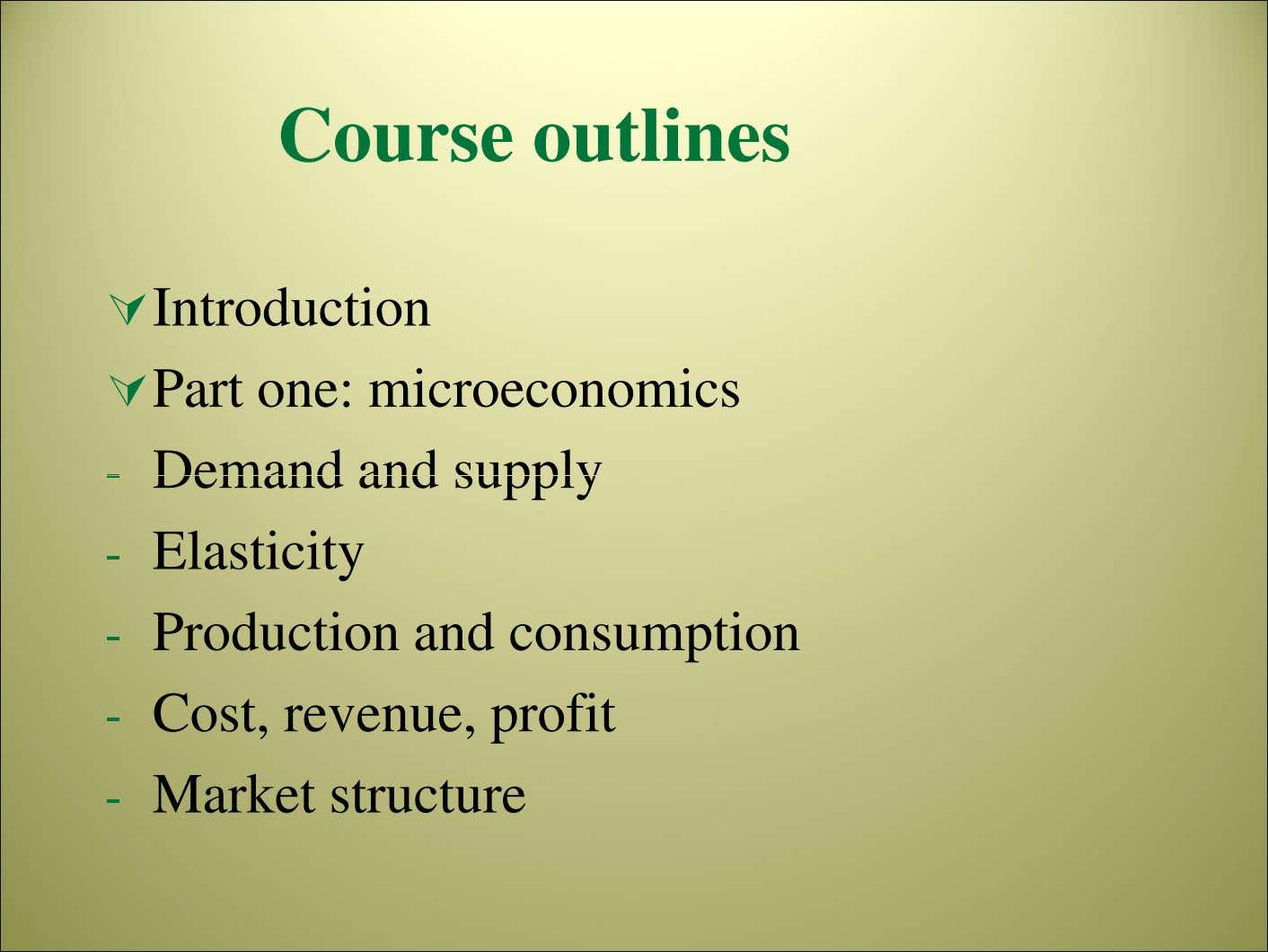 Course outlines Introduction Part one: microeconomics - Demand and supply - Elasticity - Production and