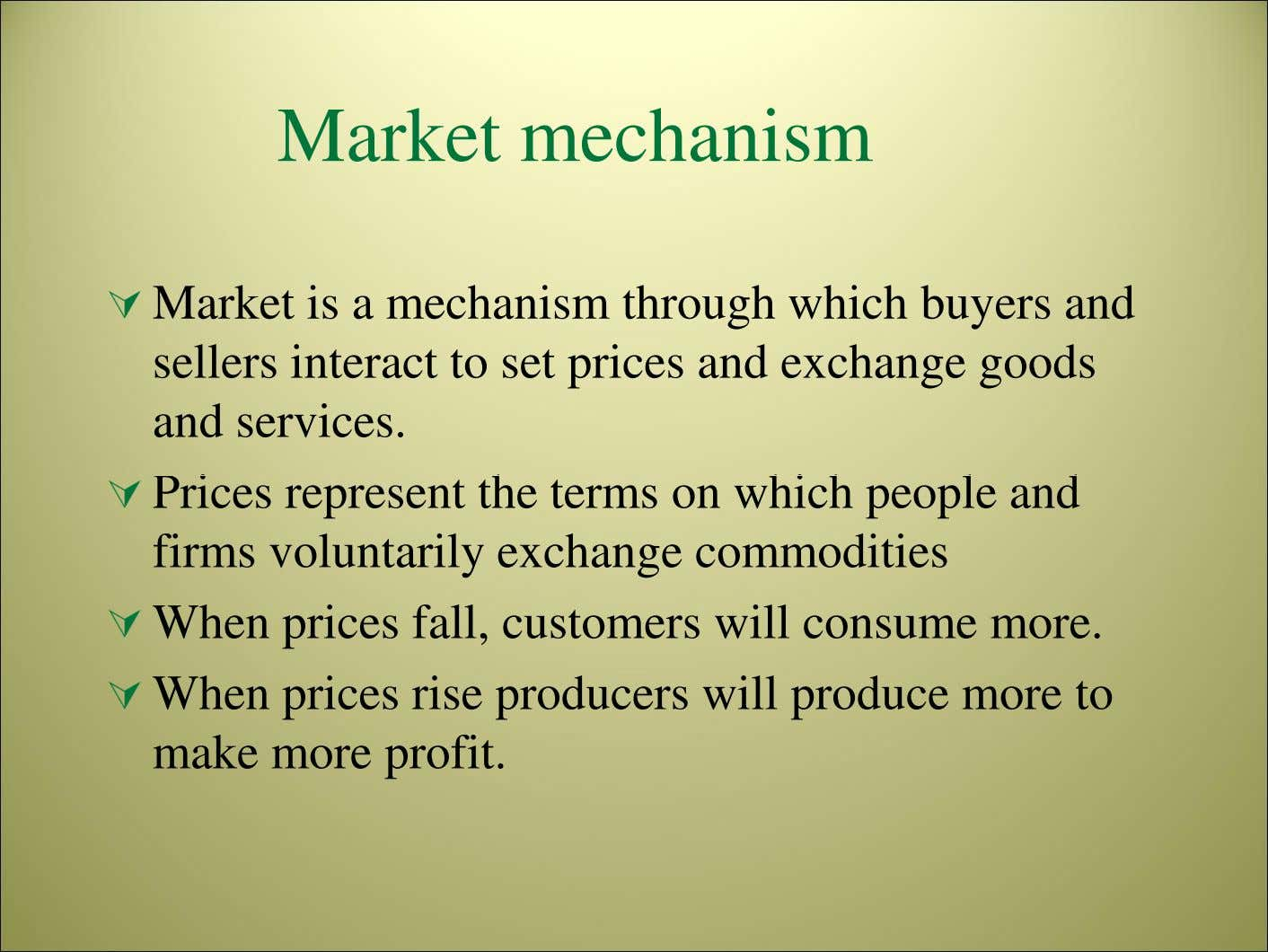 Market mechanism Market is a mechanism through which buyers and sellers interact to set prices