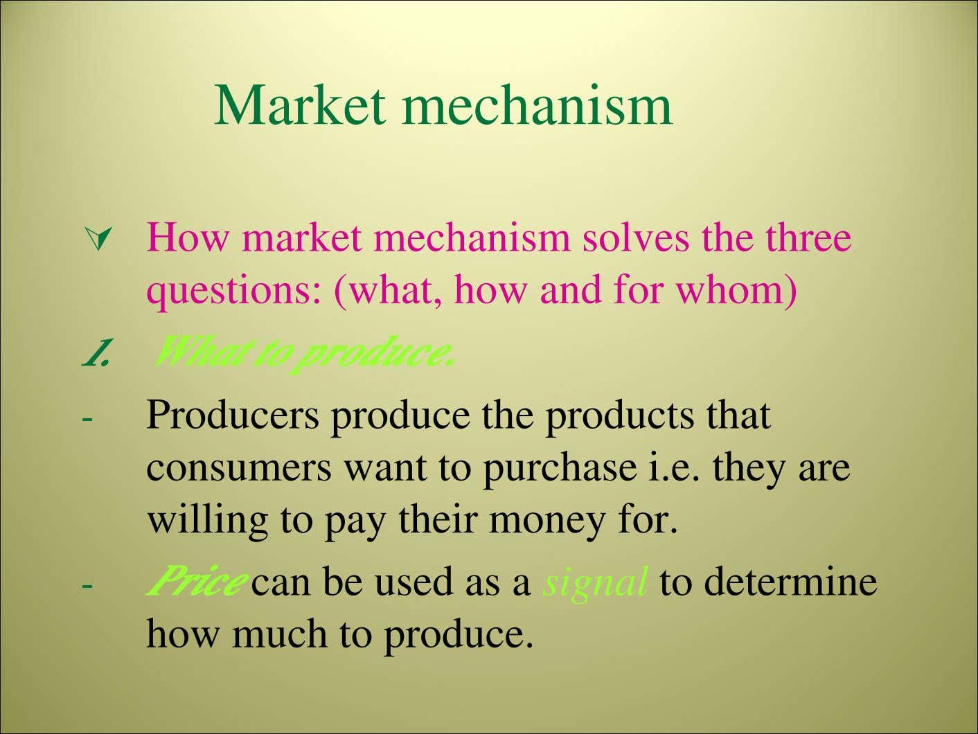 Market mechanism How market mechanism solves the three questions: (what, how and for whom) 1.