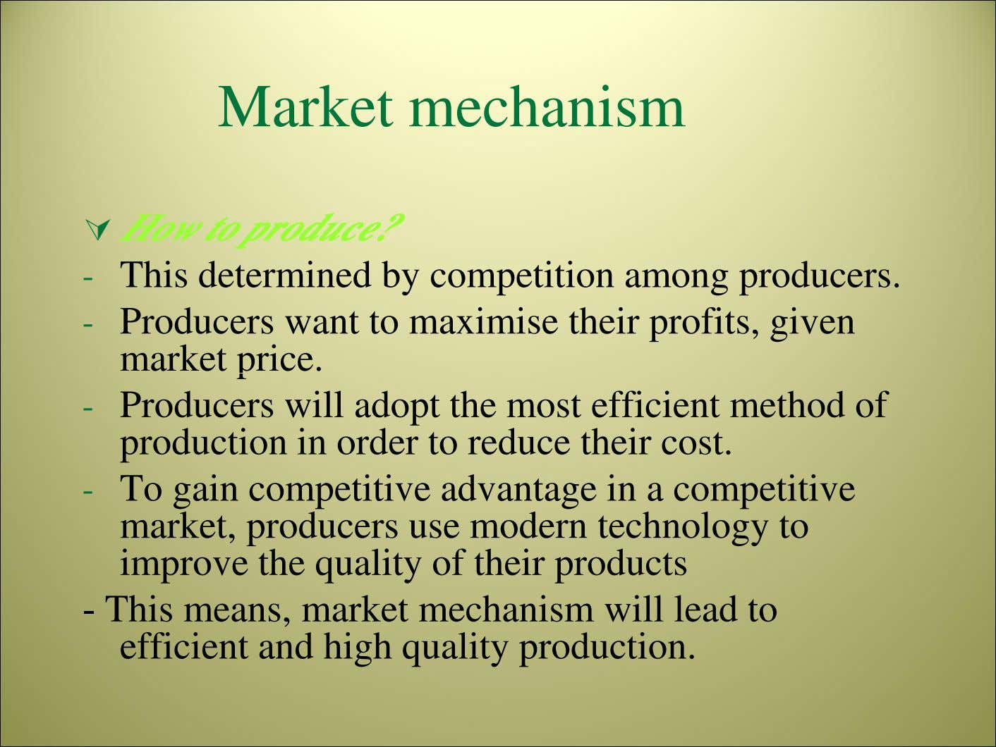 Market mechanism How to produce? - This determined by competition among producers. - Producers want