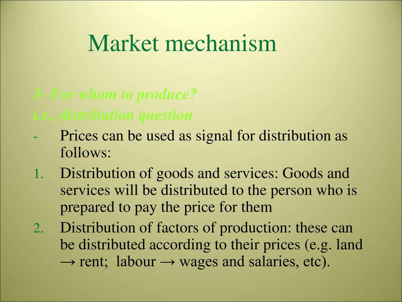 Market mechanism 3- For whom to produce? i.e., distribution question - Prices can be used