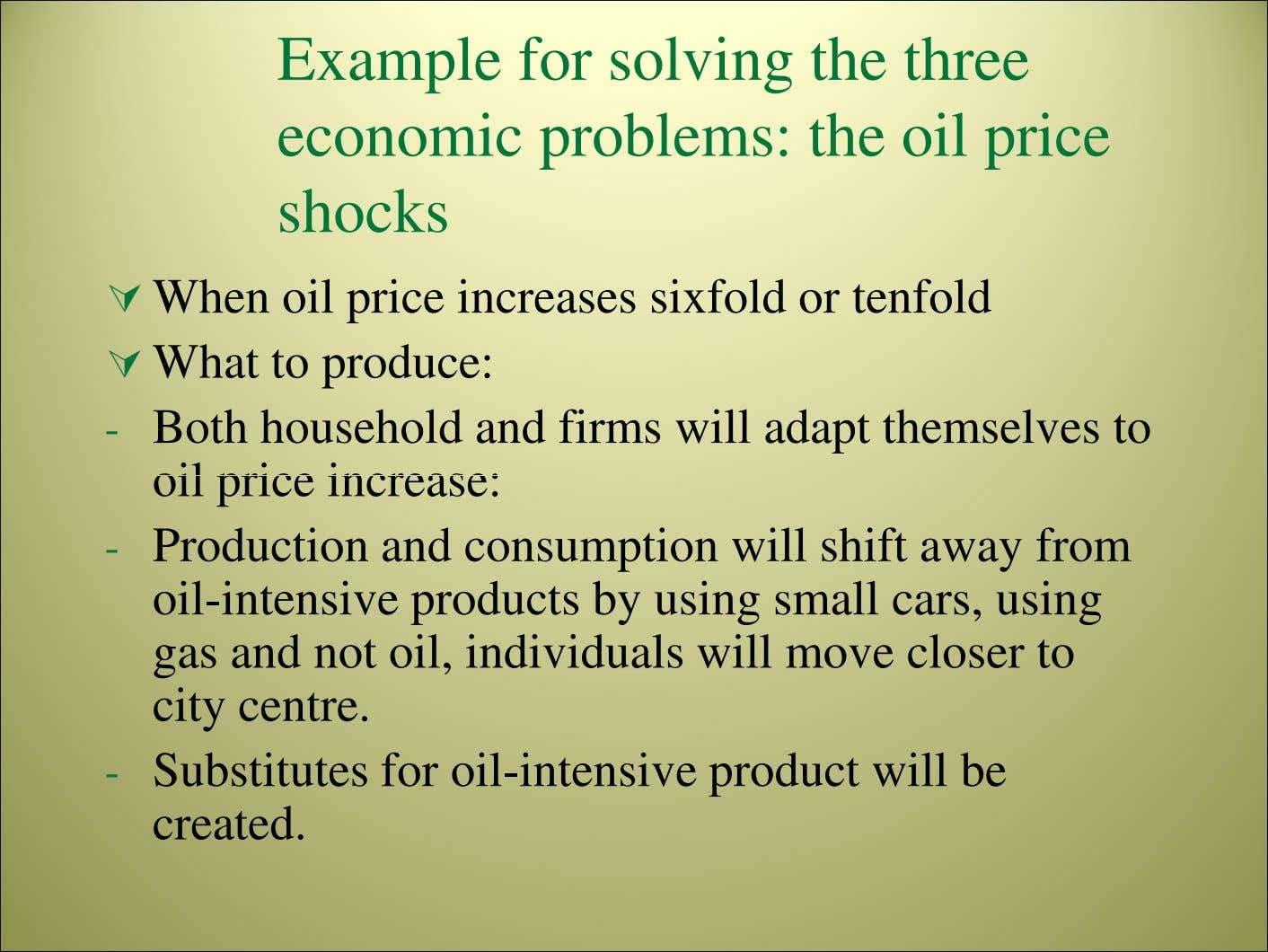 Example for solving the three economic problems: the oil price shocks When oil price increases