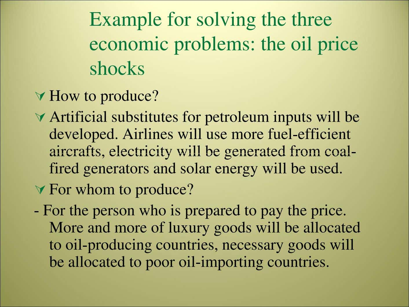 Example for solving the three economic problems: the oil price shocks How to produce? Artificial