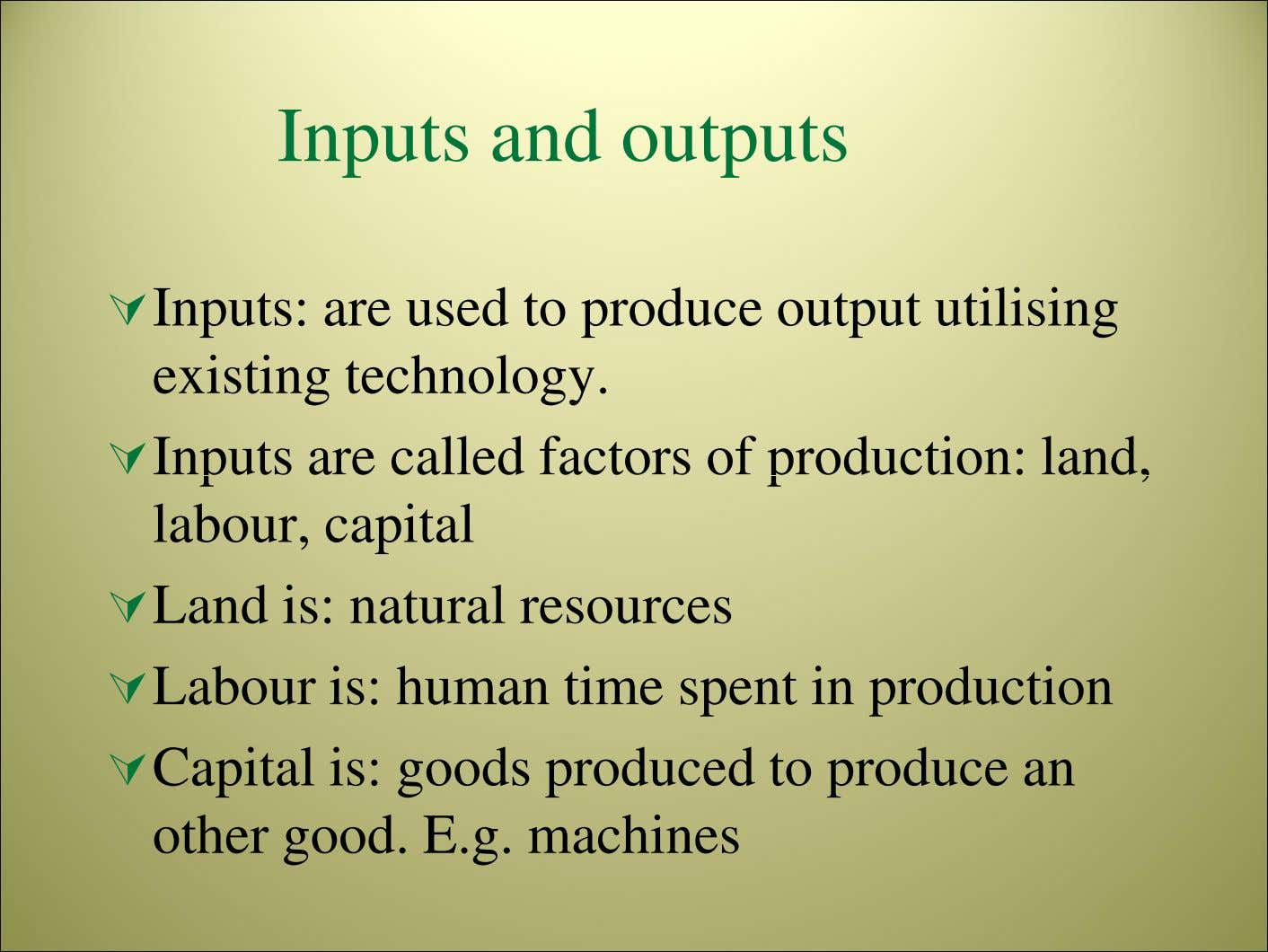 Inputs and outputs Inputs: are used to produce output utilising existing technology. Inputs are called