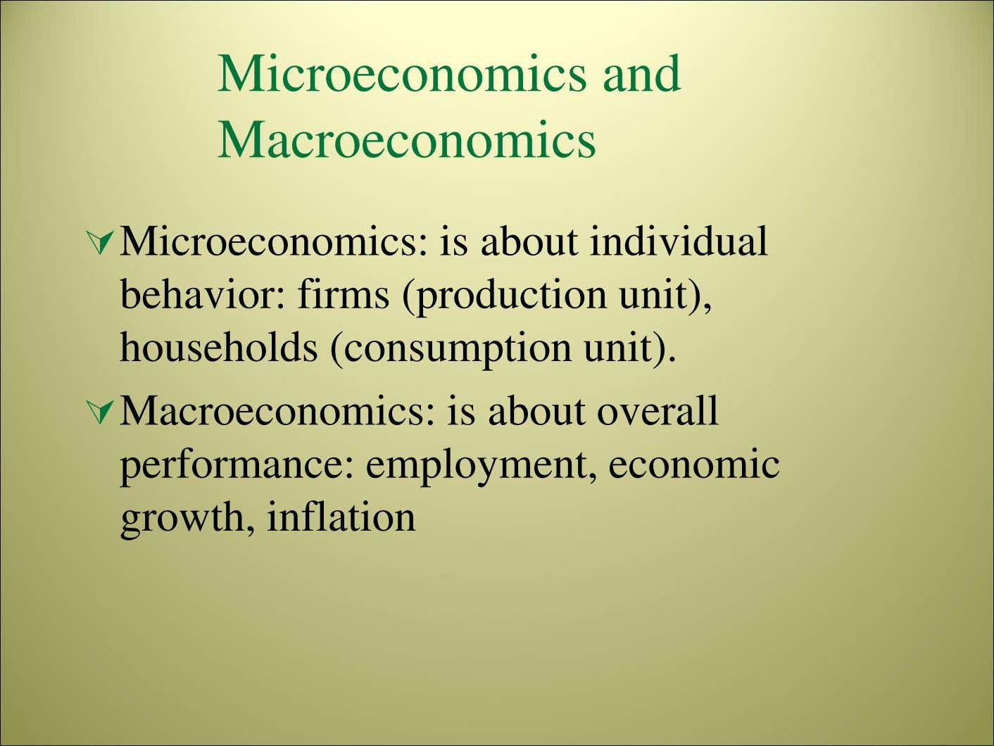 Microeconomics and Macroeconomics Microeconomics: is about individual behavior: firms (production unit), households