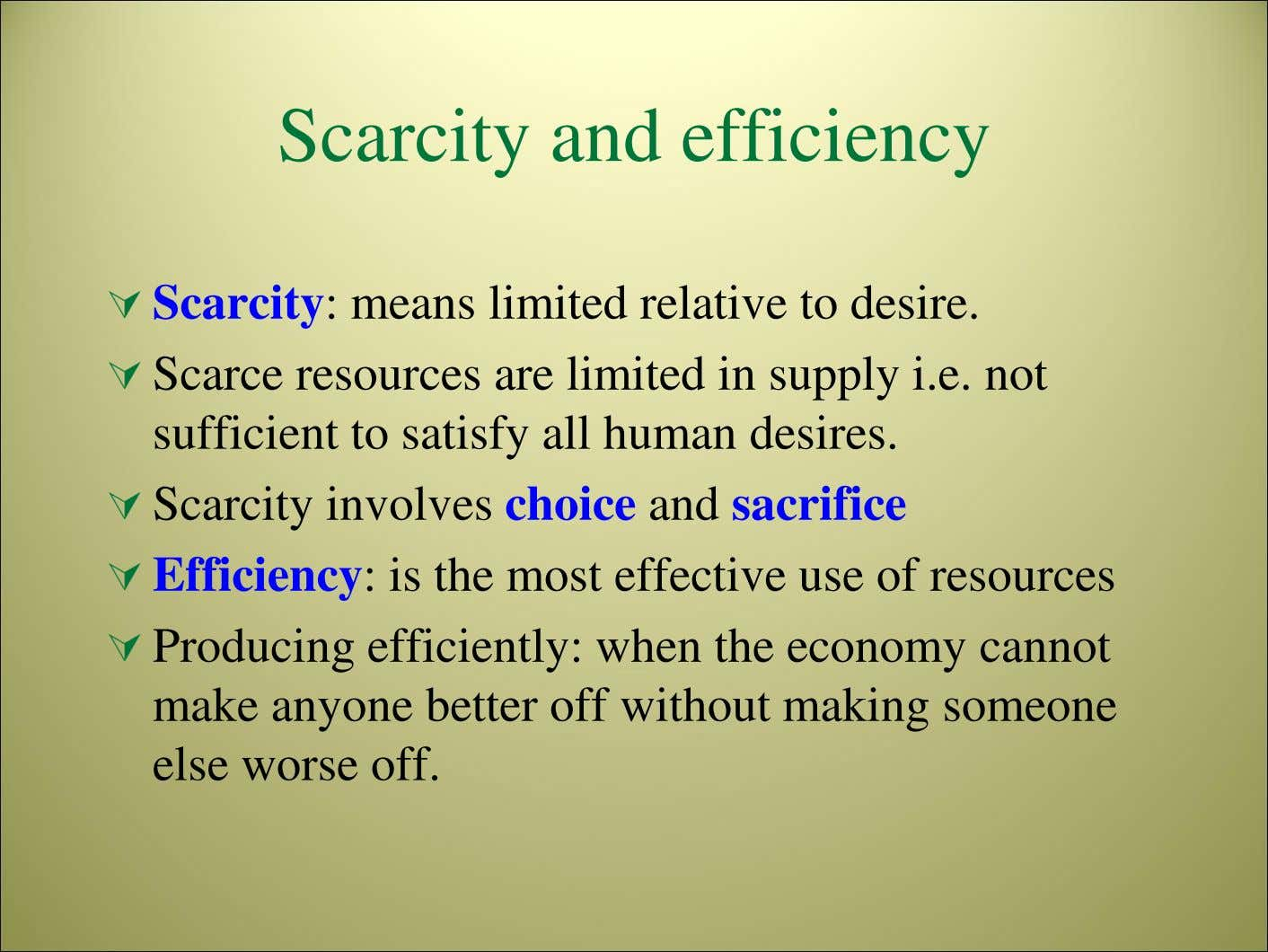 Scarcity and efficiency Scarcity: means limited relative to desire. Scarce resources are limited in supply