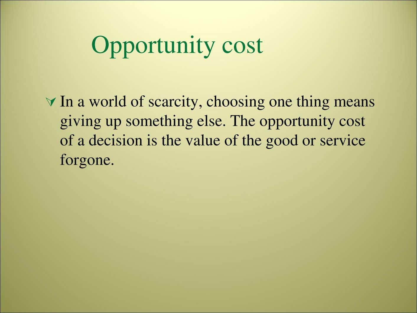 Opportunity cost In a world of scarcity, choosing one thing means giving up something else.