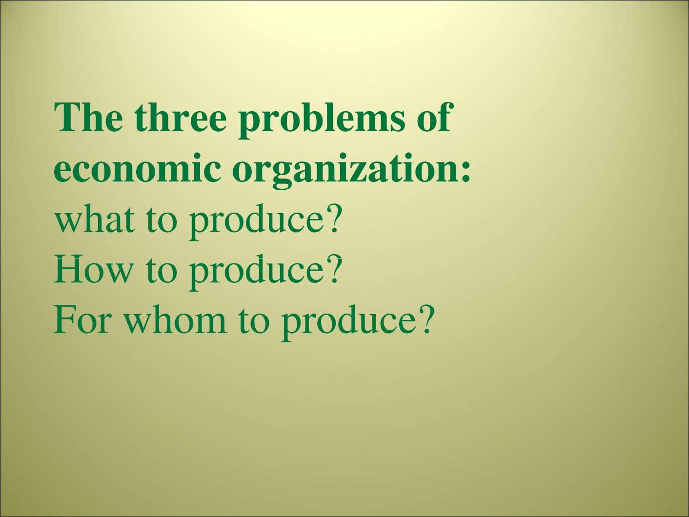 The three problems of economic organization: what to produce? How to produce? For whom to