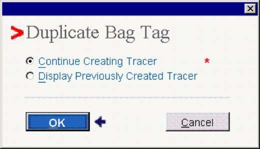 is found, the Duplicate Bag Tag pop-up window displays: Select either • Continue Creating Tracer –