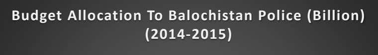 Budget Allocation To Balochistan Police (Billion) (2014-2015)