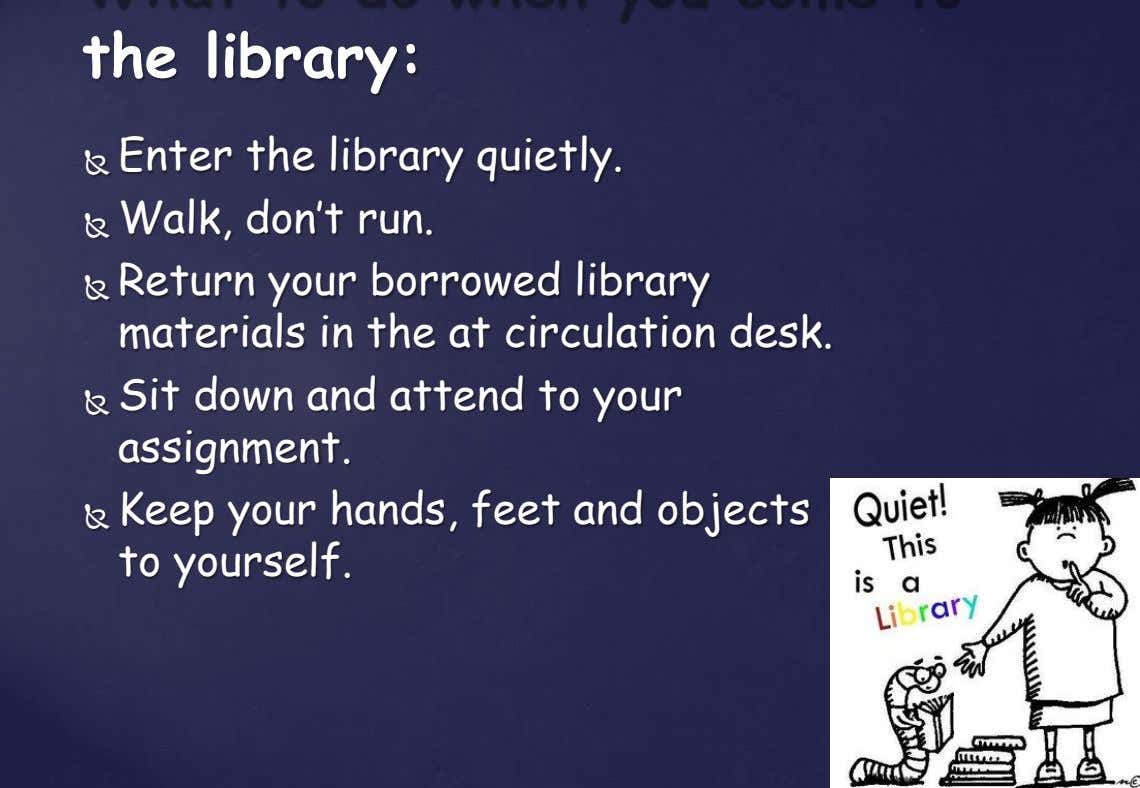the library: Enter the library quietly.  Walk, don't run.   Return your borrowed library