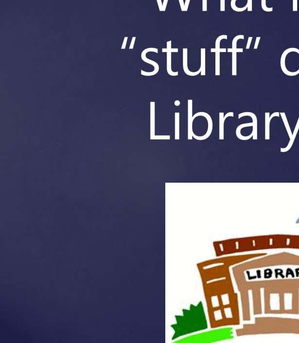 "What kind of ""stuff"" does the Library have?"