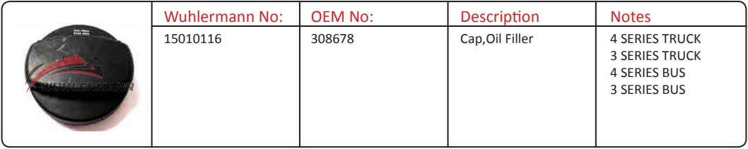Wuhlermann No: OEM No: Description Notes 15010116 308678 Cap,Oil Filler 4 SERIES TRUCK 3 SERIES